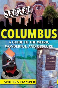 Secret Columbus : a guide to the weird, wonderful, and obscure / Anietra Hamper.