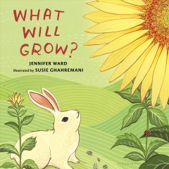 What will grow? /  by Jennifer Ward ; illustrated by Susie Ghahremani. - by Jennifer Ward ; illustrated by Susie Ghahremani.