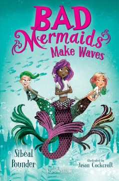 Bad mermaids make waves /  by Sibéal Pounder ; illustrated by Jason Cockcroft.