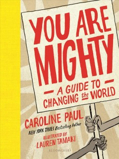You are mighty : a guide to changing the world / by Caroline Paul ; illustrated by Lauren Tamaki. - by Caroline Paul ; illustrated by Lauren Tamaki.