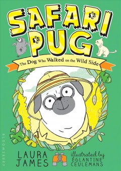 Safari pug : the dog who walked on the wild side / Laura James ; illustrated by Églantine Ceulemans. - Laura James ; illustrated by Églantine Ceulemans.