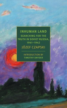 Inhuman land : a wartime journey through the USSR / by Jøzef Czapski ; translated by Antonia Lloyd-Jones. - by Jøzef Czapski ; translated by Antonia Lloyd-Jones.