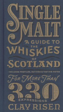 Single malt : a guide to the whiskies of Scotland / Clay Risen.