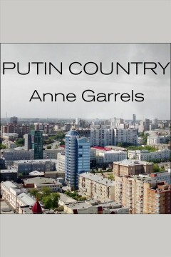 Putin country : a journey into the real Russia / Anne Garrels.