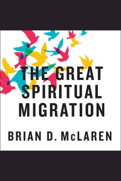 The great spiritual migration : how the world's largest religion is seeking a better way to be Christian / Brian McLaren.