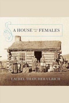 A house full of females : plural marriage and women's rights in early mormonism, 1835-1870 / Laurel Thatcher Ulrich.