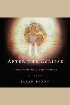 After the eclipse : a mother's murder, a daughter's search : a memoir / Sarah Perry. - Sarah Perry.