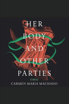 Her body and other parties : stories / Carmen Maria Machado.