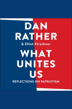 What unites us : reflections on patriotism / Dan Rather and Elliot Kirschner. - Dan Rather and Elliot Kirschner.