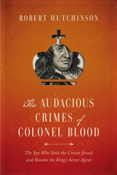 The audacious crimes of Colonel Blood : the spy who stole the crown jewels and became the king's secret agent / Robert Hutchinson.
