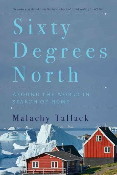 Sixty degrees north : around the world in search of home / Malachy Tallack. - Malachy Tallack.