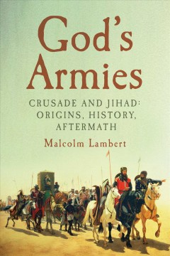 God's armies : crusade and Jihad: origins, history, aftermath / Malcolm Lambert. - Malcolm Lambert.