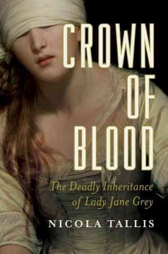 Crown of blood : the deadly inheritance of Lady Jane Grey / Nicola Tallis.