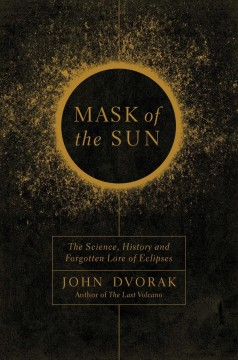 Mask of the sun : the science, history, and forgotten lore of eclipses / John Dvorak.
