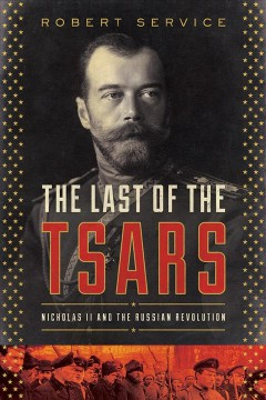The last of the tsars : Nicholas II and the Russian Revolution / Robert Service.
