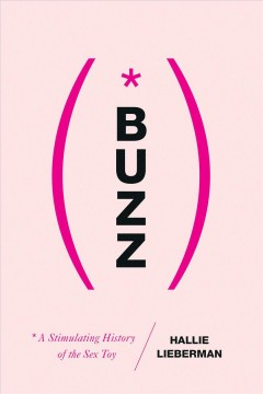 Buzz : the stimulating history of the sex toy / Hallie Lieberman.