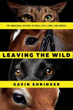 Leaving the wild : the unnatural history of dogs, cats, cows, and horses / Gavin Ehringer.