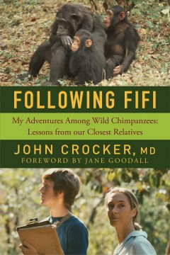 Following Fifi : my adventures among wild chimpanzees : lessons from our closest relatives / John Crocker, MD ; foreword by Jane Goodall.