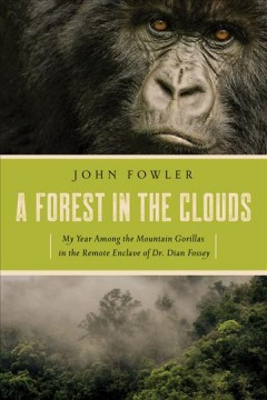 A forest in the clouds : my year among the mountain gorillas in the remote enclave of Dian Fossey / John Fowler.