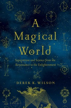 A magical world : superstition and science from the Renaissance to the Enlightenment / Derek K. Wilson.
