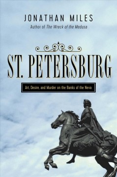 St. Petersburg : madness, murder, and art on the banks of the Neva / Jonathan Miles.