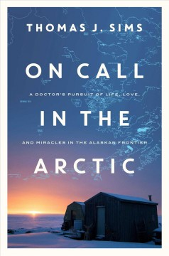 On call in the Arctic : a doctor's pursuit of life, love, and miracles in the Alaskan frontier / Thomas J. Sims.
