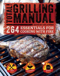 The total grilling manual : 264 essentials for cooking with fire / edited by Lisa Atwood.