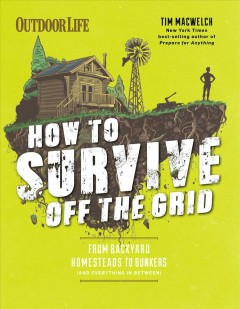 How to survive off the grid /  Tim MacWelch and the editors of Outdoor Life ; illustrations by Tim McDonagh and Conor Buckley.