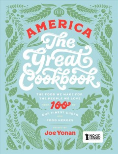 America the great cookbook : the food we make for the people we love from 100 of our finest chefs and food heroes / editor, Joe Yonan ; co-editors and creators, Tim Harper and Lottie Hedley ; photography, Lottie Hedley. - editor, Joe Yonan ; co-editors and creators, Tim Harper and Lottie Hedley ; photography, Lottie Hedley.