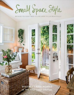 Small space style : because you don't have to live large to live beautifully / Whitney Leigh Morris of the Tiny Canal Cottage. - Whitney Leigh Morris of the Tiny Canal Cottage.