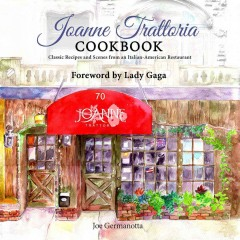 Joanne Trattoria cookbook : classic recipes and scenes from an Italian-American restaurant / Joe Germanotta with Wenonah Hoye ; foreword by Lady Gaga.