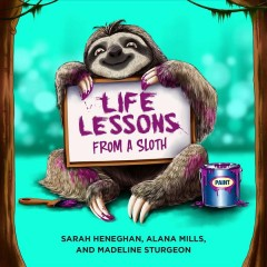 Life lessons from a sloth /  Sarah Henneghan, Alana Mills, and Madeline Sturgeon. - Sarah Henneghan, Alana Mills, and Madeline Sturgeon.