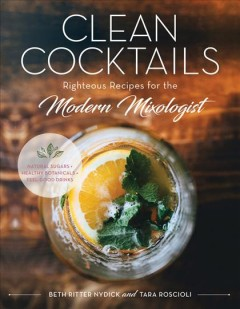 Clean cocktails : righteous recipes for the modern mixologist / Beth Ritter Nydick and Tara Roscioli ; photographs by Amy Roth. - Beth Ritter Nydick and Tara Roscioli ; photographs by Amy Roth.