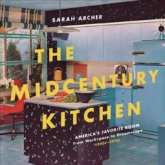 The midcentury kitchen : America's favorite room : from workspace to dreamscape, 1940s-1970s / Sarah Archer.