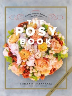 The posy book : garden-inspired bouquets that tell a story ; with a modern floral dictionary / Teresa H. Sabankaya ; foreword by Amy Stewart ; photographs by Danyelle Dee ; illustrations by Maryjo Koch.