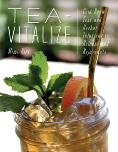 Tea-vitalize : cold-brew teas and herbal infusions to refresh and rejuvenate / Mimi Kirk ; photographs by Mike Mendell.