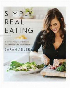 Simply real eating : everyday recipes and rituals for a healthy life made simple / Sarah Adler ; photographs by Carina Skrobecki.