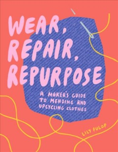 Wear, repair, repurpose : a maker's guide to mending and upcycling clothes / Lily Fulop. - Lily Fulop.