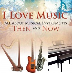 I love music : all about music Instruments thenand now.