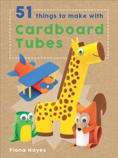 51 things to make with cardboard tubes /  Fiona Hayes ; illustrator, Tom Connell. - Fiona Hayes ; illustrator, Tom Connell.