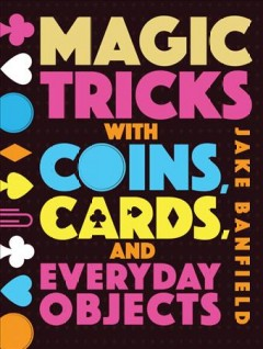 Magic tricks with coins, cards, and everyday objects /  Jake Banfield. - Jake Banfield.