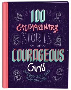 100 extraordinary stories for courageous girls : unforgettable tales of women of faith / Jean Fischer ; interior illustrations by Heather Burns, Sara Foresti,  Isabella Grott, Fabio Mancini, Bonnie Pang, Riley Stark, Lisa Manuzak Wiley, and Rea Zhai. - Jean Fischer ; interior illustrations by Heather Burns, Sara Foresti,  Isabella Grott, Fabio Mancini, Bonnie Pang, Riley Stark, Lisa Manuzak Wiley, and Rea Zhai.