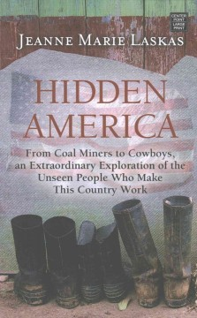 Hidden America : from coal miners to cowboys, an extraordinary exploration of the unseen people who make this country work / Jeanne Marie Laskas. - Jeanne Marie Laskas.