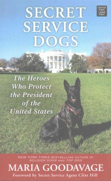 Secret service dogs : the heroes who protect the President of the United States / Maria Goodavage. - Maria Goodavage.
