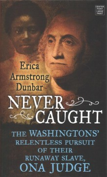 Never caught : the Washingtons' relentless pursuit of their runaway slave, Ona Judge / Erica Armstrong Dunbar.