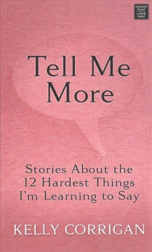 Tell me more : stories about the 12 hardest things I'm learning to say / Kelly Corrigan. - Kelly Corrigan.