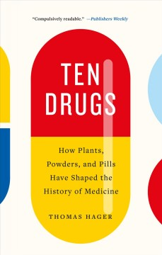 Ten drugs : How plants, powders, and pills have shaped the history of medicine / Thomas Hager.