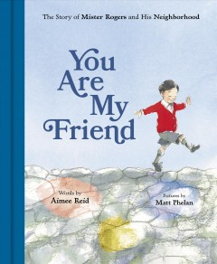 You Are My Friend : the Story of Mister Rogers and His Neighborhood / words by Aimee Reid ; pictures by Matt Phelan.