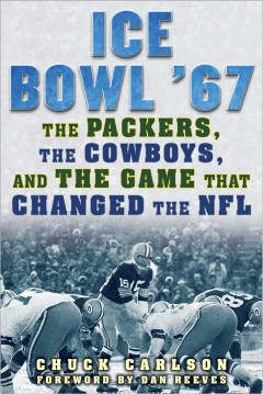 Ice Bowl '67 : the Packers, the Cowboys, and the game that changed the NFL / Chuck Carlson ; foreword by Dan Reeves.