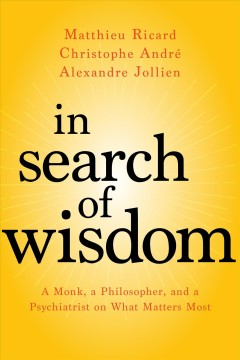 In search of wisdom : a monk, a philosopher, and a psychiatrist on what matters most / Christophe Andre, Alexandre Jollien, Matthieu Ricard ; translated by Sherab Chadzin Kohn. - Christophe Andre, Alexandre Jollien, Matthieu Ricard ; translated by Sherab Chadzin Kohn.